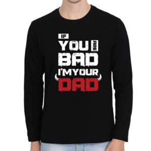 If you are bad, i am your dad